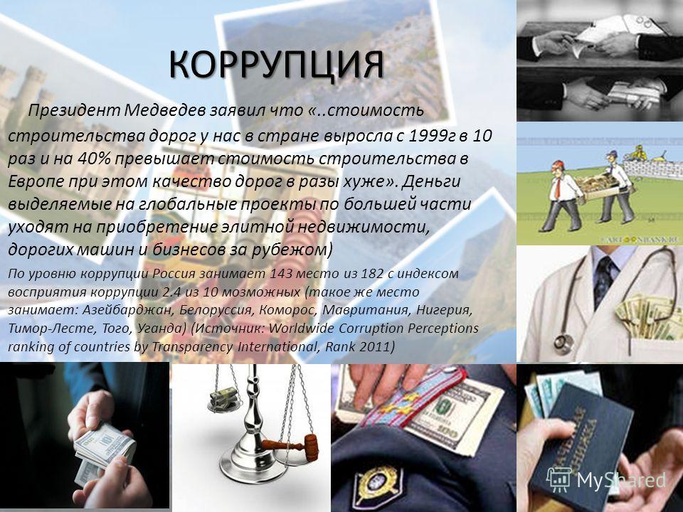 КОРРУПЦИЯ Президент Медведев заявил что «..стоимость строительства дорог у нас в стране выросла с 1999г в 10 раз и на 40% превышает стоимость строительства в Европе при этом качество дорог в разы хуже». Деньги выделяемые на глобальные проекты по боль