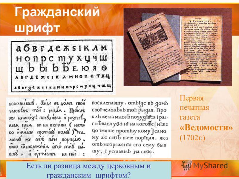 Гражданский шрифт Первая печатная газета «Ведомости» (1702г.) Есть ли разница между церковным и гражданским шрифтом?
