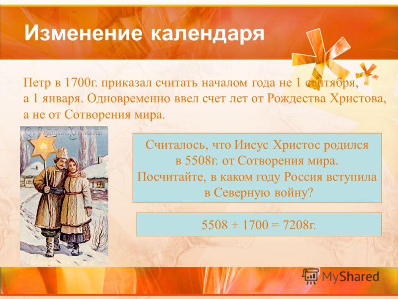 Изменение календаря Петр в 1700г. приказал считать началом года не 1 сентября, а 1 января. Одновременно ввел счет лет от Рождества Христова, а не от Сотворения мира. Считалось, что Иисус Христос родился в 5508г. от Сотворения мира. Посчитайте, в како