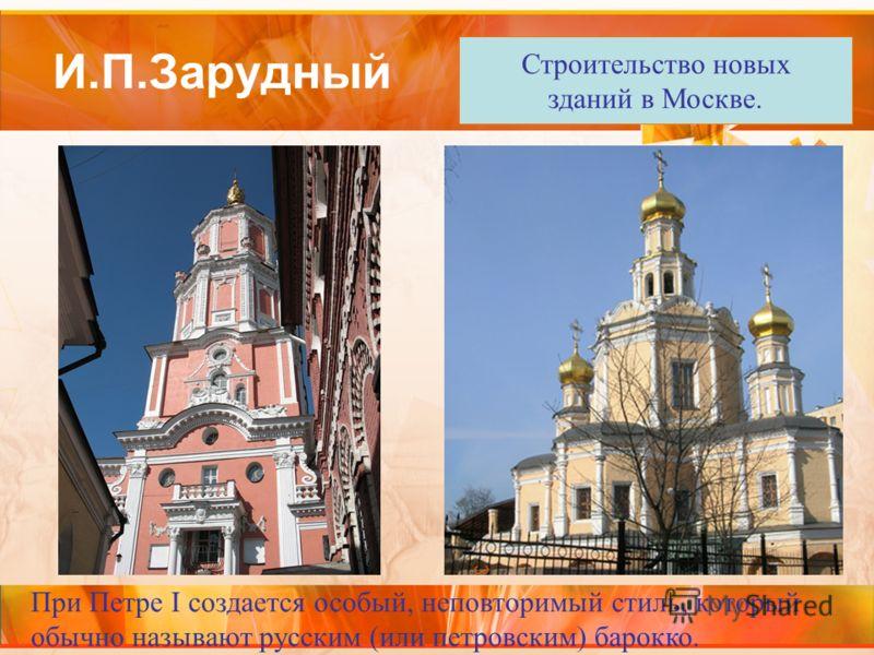 И.П.Зарудный При Петре I создается особый, неповторимый стиль, который обычно называют русским (или петровским) барокко. Строительство новых зданий в Москве.