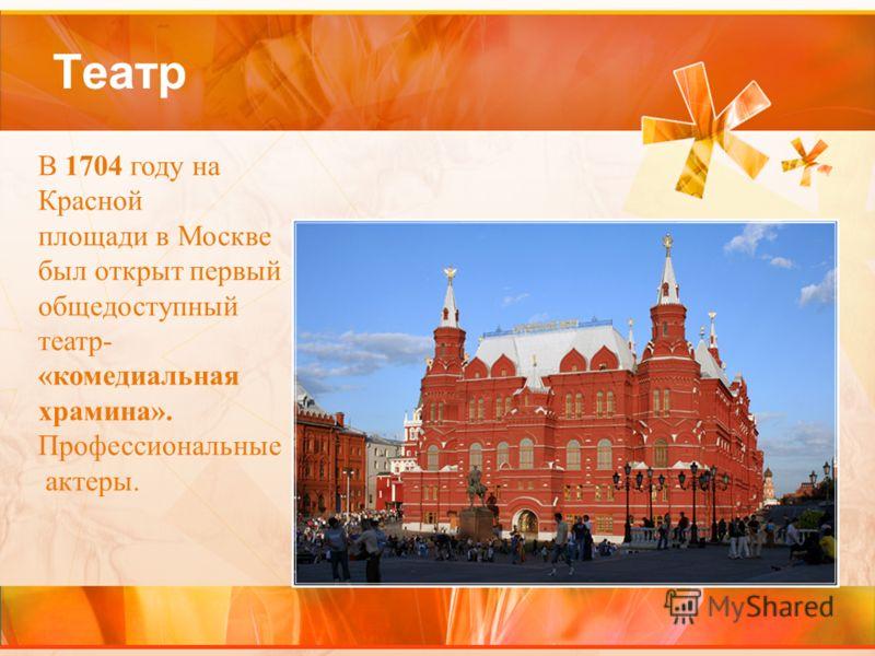 Театр В 1704 году на Красной площади в Москве был открыт первый общедоступный театр- «комедиальная храмина». Профессиональные актеры.