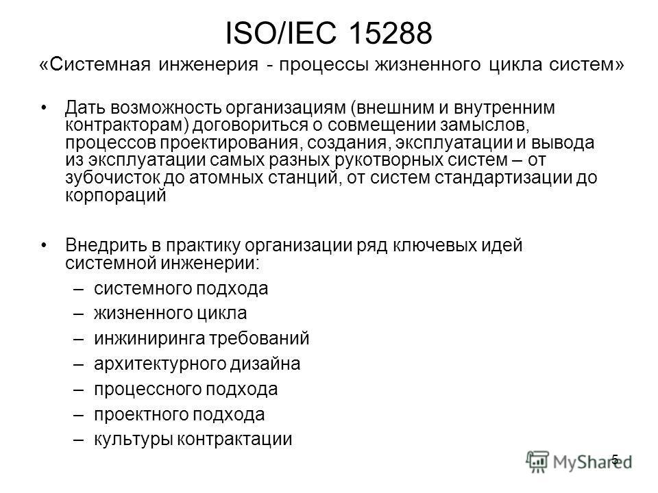 5 ISO/IEC 15288 «Системная инженерия - процессы жизненного цикла систем» Дать возможность организациям (внешним и внутренним контракторам) договориться о совмещении замыслов, процессов проектирования, создания, эксплуатации и вывода из эксплуатации с