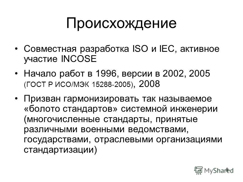 8 Происхождение Совместная разработка ISO и IEC, активное участие INCOSE Начало работ в 1996, версии в 2002, 2005 (ГОСТ Р ИСО/МЭК 15288-2005), 2008 Призван гармонизировать так называемое «болото стандартов» системной инженерии (многочисленные стандар