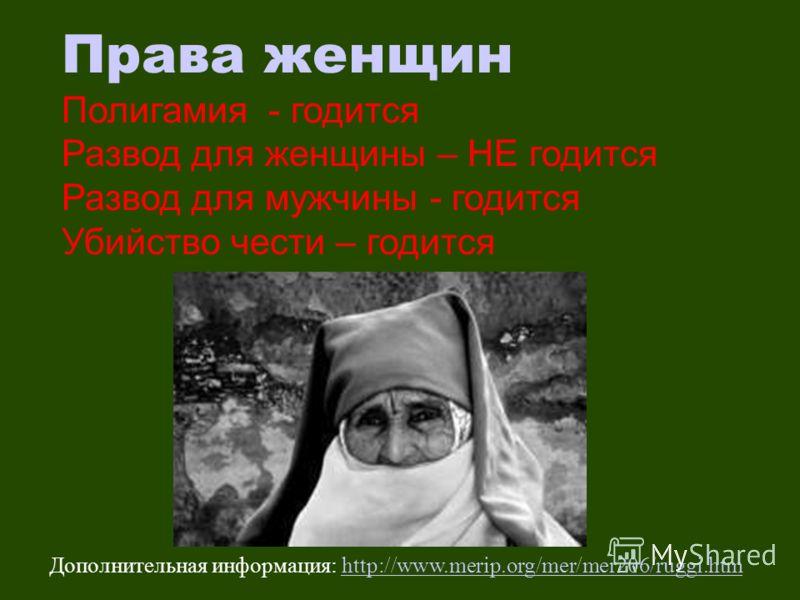 Права женщин Полигамия - годится Развод для женщины – НЕ годится Развод для мужчины - годится Убийство чести – годится Дополнительная информация: http://www.merip.org/mer/mer206/ruggi.htmhttp://www.merip.org/mer/mer206/ruggi.htm