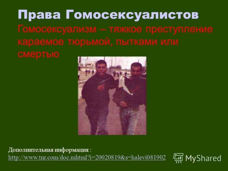 Дополнительная информация : http://www.tnr.com/doc.mhtml?i=20020819&s=halevi081902 http://www.tnr.com/doc.mhtml?i=20020819&s=halevi081902 Права Гомосексуалистов Гомосексуализм – тяжкое преступление караемое тюрьмой, пытками или смертью