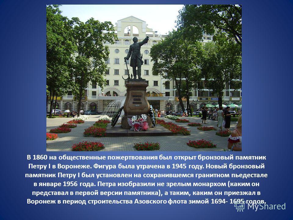 В 1860 на общественные пожертвования был открыт бронзовый памятник Петру I в Воронеже. Фигура была утрачена в 1945 году. Новый бронзовый памятник Петру I был установлен на сохранившемся гранитном пьедестале в январе 1956 года. Петра изобразили не зре
