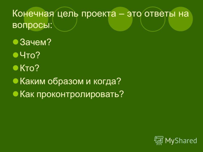 Конечная цель проекта – это ответы на вопросы: Зачем? Что? Кто? Каким образом и когда? Как проконтролировать?