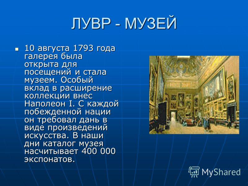 ЛУВР - МУЗЕЙ 10 августа 1793 года галерея была открыта для посещений и стала музеем. Особый вклад в расширение коллекции внес Наполеон I. С каждой побежденной нации он требовал дань в виде произведений искусства. В наши дни каталог музея насчитывает