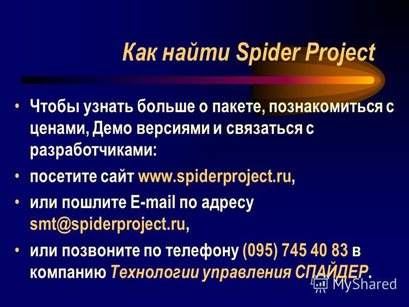 Как найти Spider Project Чтобы узнать больше о пакете, познакомиться с ценами, Демо версиями и связаться с разработчиками: посетите сайт www.spiderproject.ru, или пошлите E-mail по адресу smt@spiderproject.ru, или позвоните по телефону (095) 745 40 8