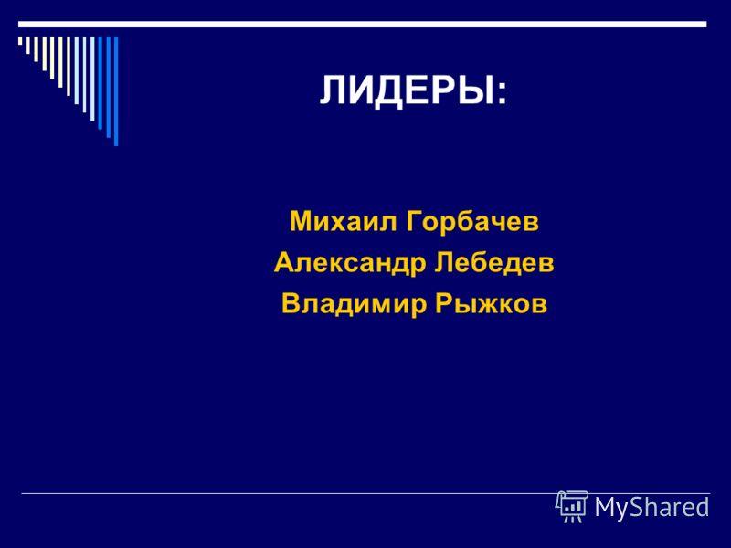 ЛИДЕРЫ: Михаил Горбачев Александр Лебедев Владимир Рыжков
