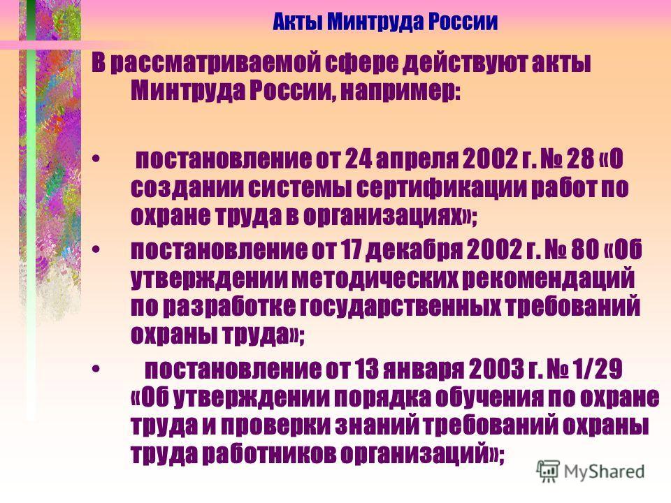 В рассматриваемой сфере действуют акты Минтруда России, например: постановление от 24 апреля 2002 г. 28 «О создании системы сертификации работ по охране труда в организациях»; постановление от 17 декабря 2002 г. 80 «Об утверждении методических рекоме