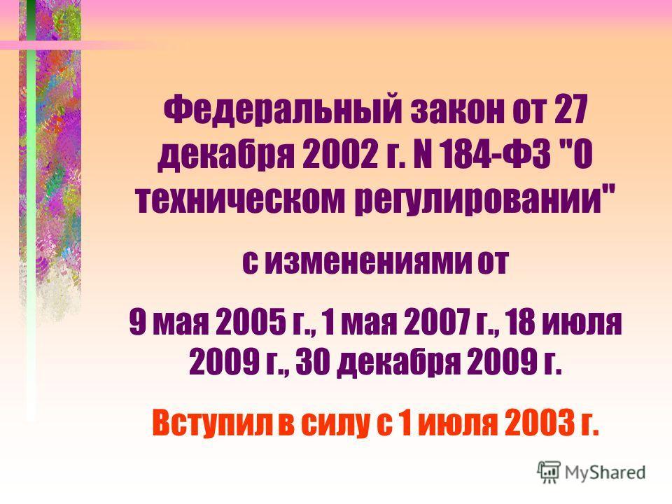Федеральный закон от 27 декабря 2002 г. N 184-ФЗ О техническом регулировании с изменениями от 9 мая 2005 г., 1 мая 2007 г., 18 июля 2009 г., 30 декабря 2009 г. Вступил в силу с 1 июля 2003 г.
