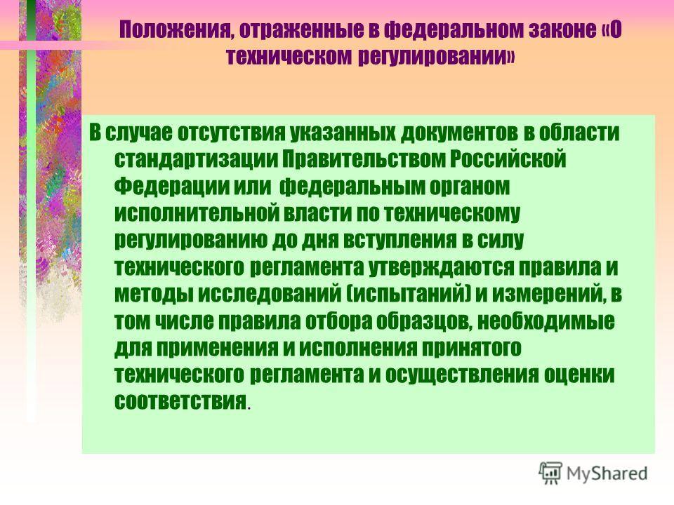 Положения, отраженные в федеральном законе «О техническом регулировании» В случае отсутствия указанных документов в области стандартизации Правительством Российской Федерации или федеральным органом исполнительной власти по техническому регулированию