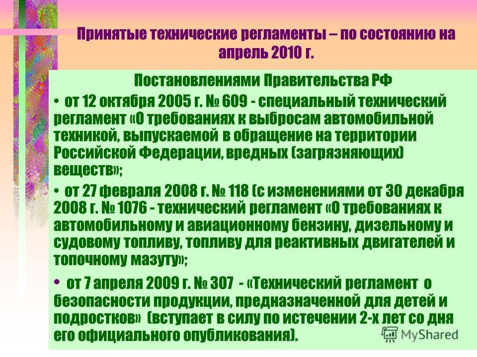 Принятые технические регламенты – по состоянию на апрель 2010 г. Постановлениями Правительства РФ от 12 октября 2005 г. 609 - специальный технический регламент «О требованиях к выбросам автомобильной техникой, выпускаемой в обращение на территории Ро