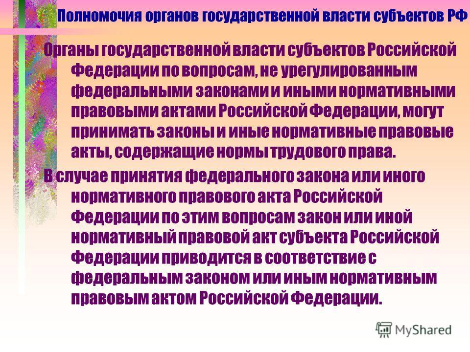 Органы государственной власти субъектов Российской Федерации по вопросам, не урегулированным федеральными законами и иными нормативными правовыми актами Российской Федерации, могут принимать законы и иные нормативные правовые акты, содержащие нормы т