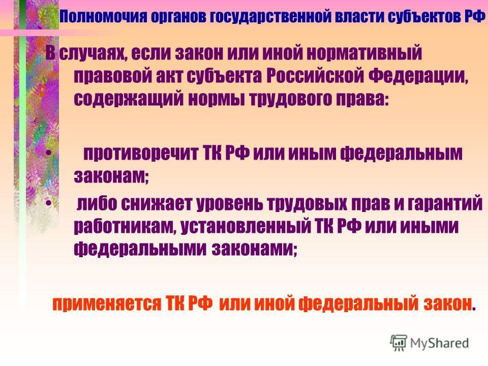 В случаях, если закон или иной нормативный правовой акт субъекта Российской Федерации, содержащий нормы трудового права: противоречит ТК РФ или иным федеральным законам; либо снижает уровень трудовых прав и гарантий работникам, установленный ТК РФ ил