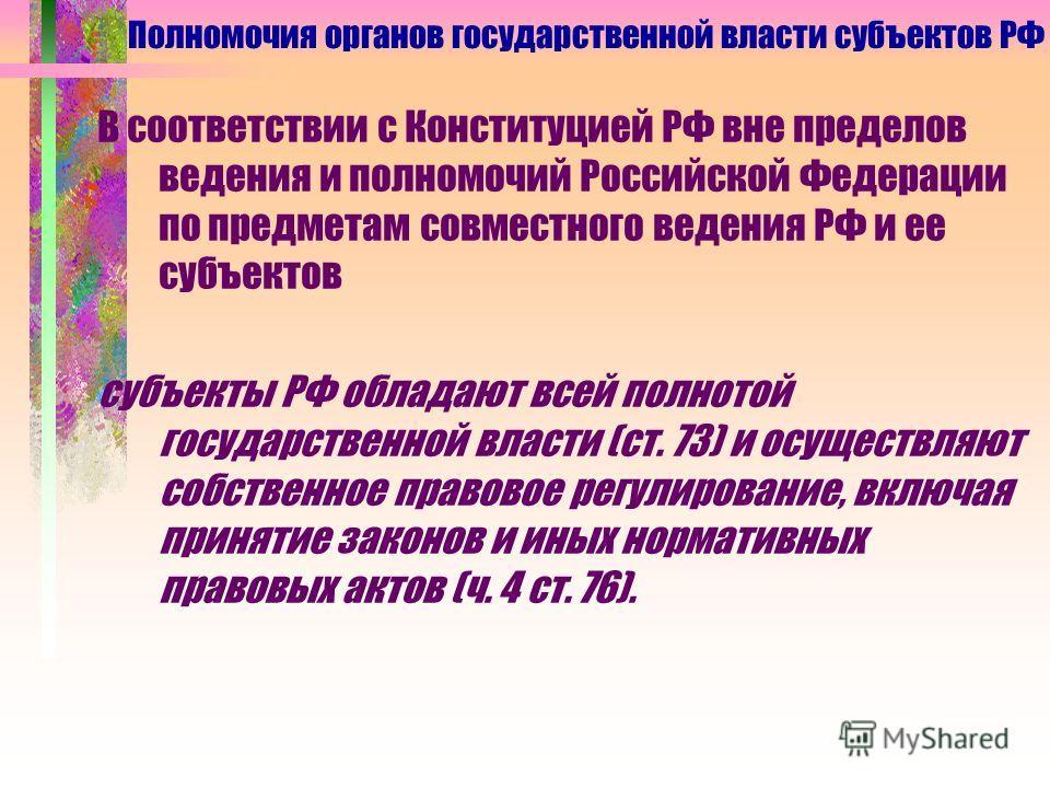 В соответствии с Конституцией РФ вне пределов ведения и полномочий Российской Федерации по предметам совместного ведения РФ и ее субъектов субъекты РФ обладают всей полнотой государственной власти (ст. 73) и осуществляют собственное правовое регулиро
