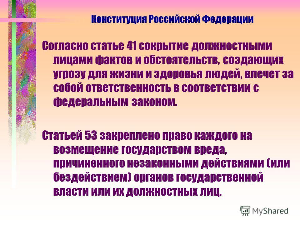 Согласно статье 41 сокрытие должностными лицами фактов и обстоятельств, создающих угрозу для жизни и здоровья людей, влечет за собой ответственность в соответствии с федеральным законом. Статьей 53 закреплено право каждого на возмещение государством