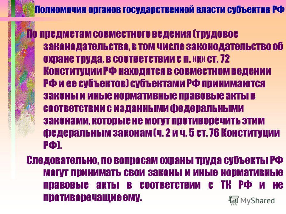 По предметам совместного ведения (трудовое законодательство, в том числе законодательство об охране труда, в соответствии с п. «к» ст. 72 Конституции РФ находятся в совместном ведении РФ и ее субъектов) субъектами РФ принимаются законы и иные нормати