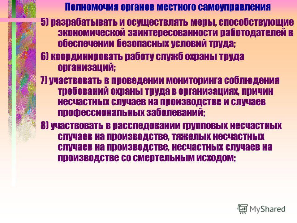 5) разрабатывать и осуществлять меры, способствующие экономической заинтересованности работодателей в обеспечении безопасных условий труда; 6) координировать работу служб охраны труда организаций; 7) участвовать в проведении мониторинга соблюдения тр