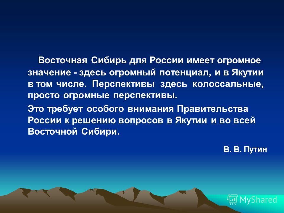 Восточная Сибирь для России имеет огромное значение - здесь огромный потенциал, и в Якутии в том числе. Перспективы здесь колоссальные, просто огромные перспективы. Это требует особого внимания Правительства России к решению вопросов в Якутии и во вс