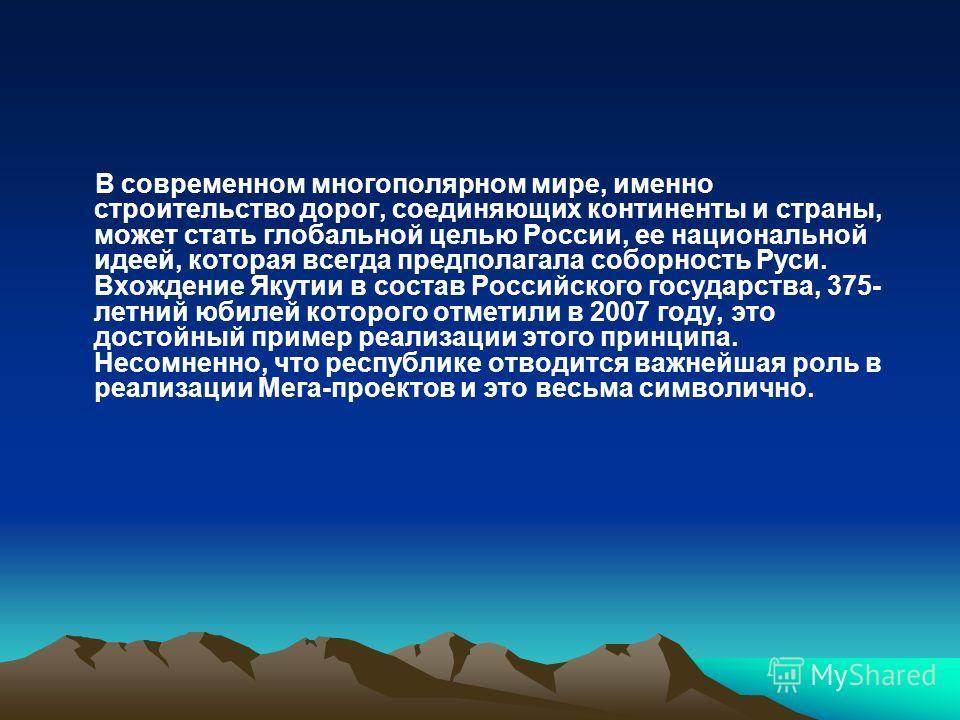 В современном многополярном мире, именно строительство дорог, соединяющих континенты и страны, может стать глобальной целью России, ее национальной идеей, которая всегда предполагала соборность Руси. Вхождение Якутии в состав Российского государства,