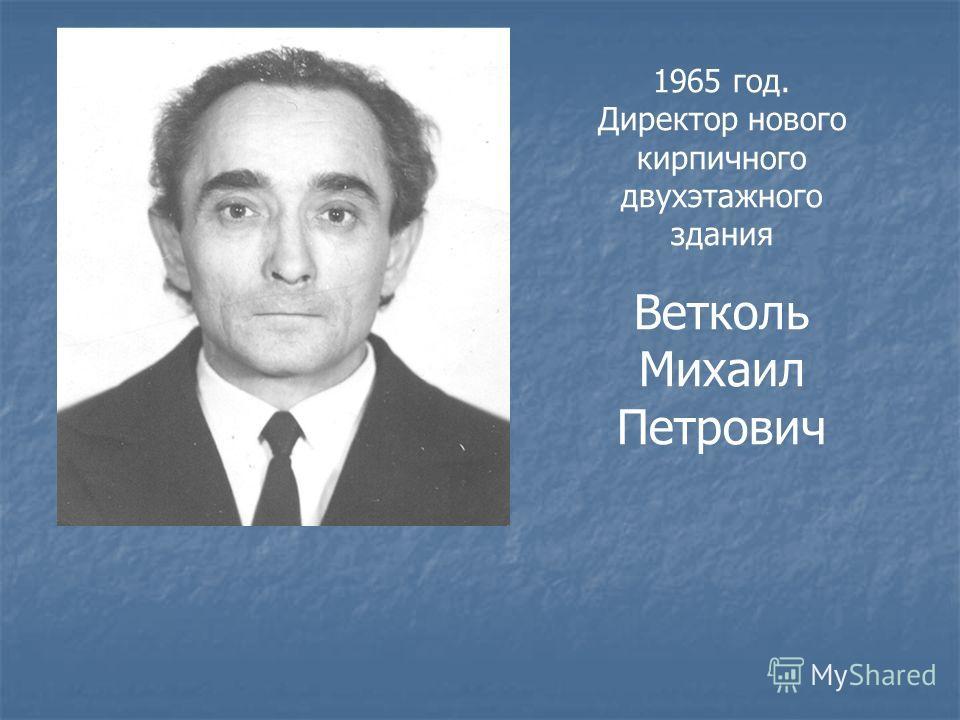 1965 год. Директор нового кирпичного двухэтажного здания Ветколь Михаил Петрович