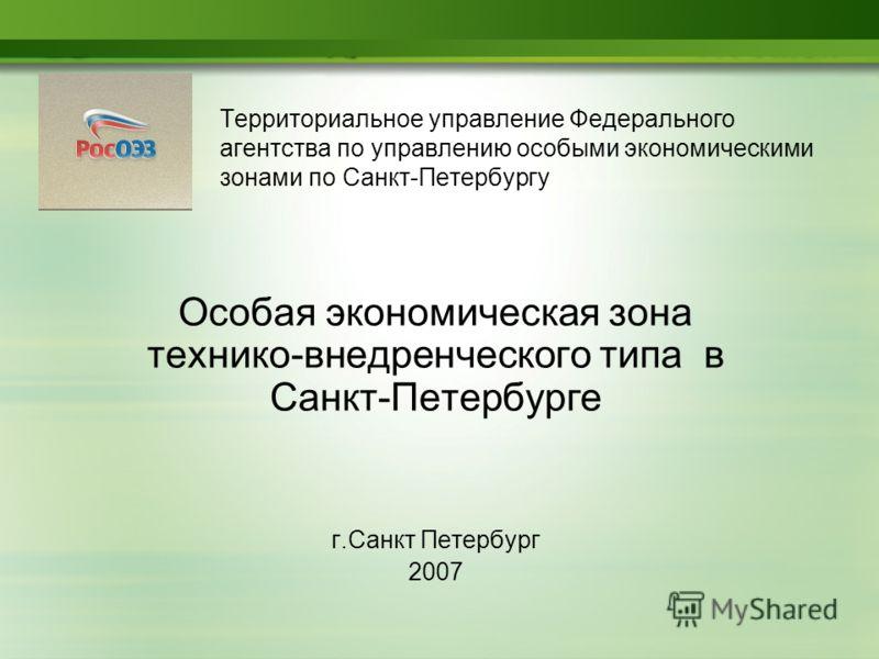 Территориальное управление Федерального агентства по управлению особыми экономическими зонами по Санкт-Петербургу Особая экономическая зона технико-внедренческого типа в Санкт-Петербурге г.Санкт Петербург 2007