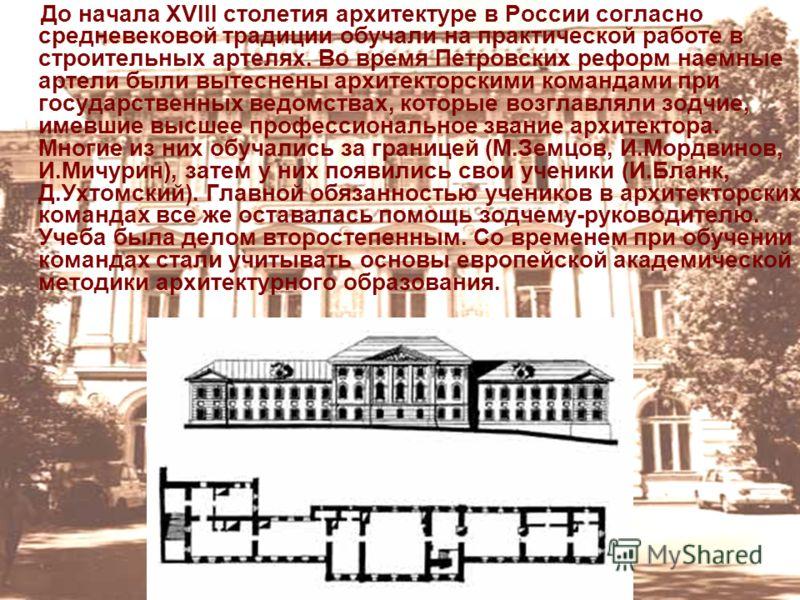 До начала XVIII столетия архитектуре в России согласно средневековой традиции обучали на практической работе в строительных артелях. Во время Петровских реформ наемные артели были вытеснены архитекторскими командами при государственных ведомствах, ко