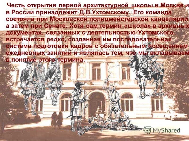 Честь открытия первой архитектурной школы в Москве и в России принадлежит Д.В.Ухтомскому. Его команда состояла при Московской полицмейстерской канцелярии, а затем при Сенате. Хотя сам термин «школа» в архивных документах, связанных с деятельностью Ух