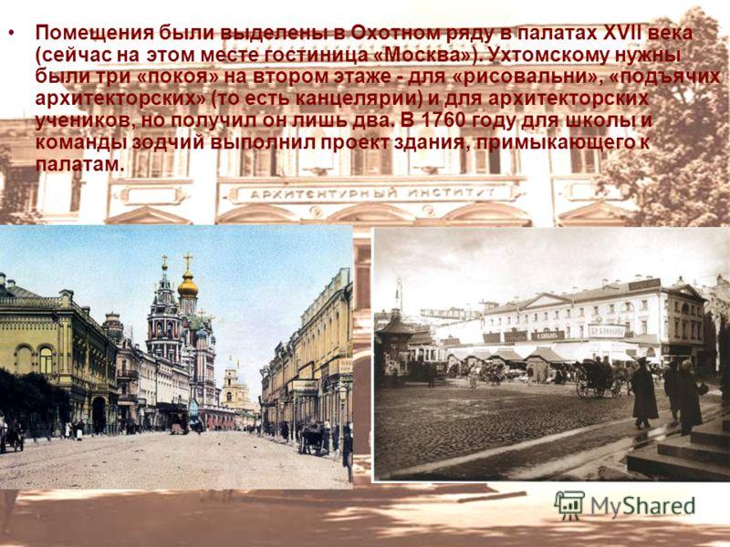 Помещения были выделены в Охотном ряду в палатах XVII века (сейчас на этом месте гостиница «Москва»). Ухтомскому нужны были три «покоя» на втором этаже - для «рисовальни», «подъячих архитекторских» (то есть канцелярии) и для архитекторских учеников,