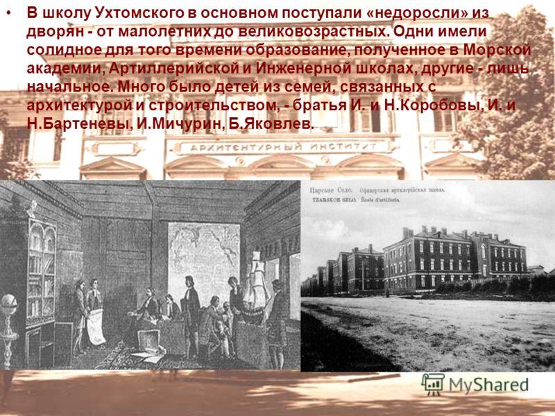 В школу Ухтомского в основном поступали «недоросли» из дворян - от малолетних до великовозрастных. Одни имели солидное для того времени образование, полученное в Морской академии, Артиллерийской и Инженерной школах, другие - лишь начальное. Много был