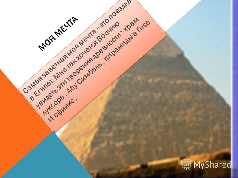 МОЯ МЕЧТА Самая заветная моя мечта –это поездка в Египет. Мне так хочется Воочию увидеть эти творения древности : храм луксора, Абу Симбель, пирамиды в Гизе И сфинкс.