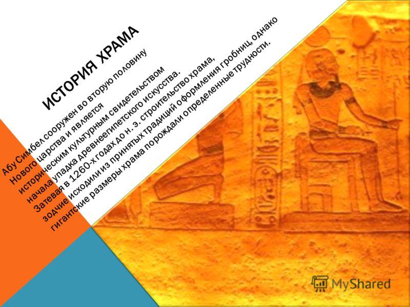 ИСТОРИЯ ХРАМА Абу Симбел сооружен во вторую половину эпохи Нового царства и является историческим культурным свидетельством начала упадка древнеегипетского искусства. Затевая в 1260-х годах до н. э. строительство храма, зодчие исходили из принятых тр