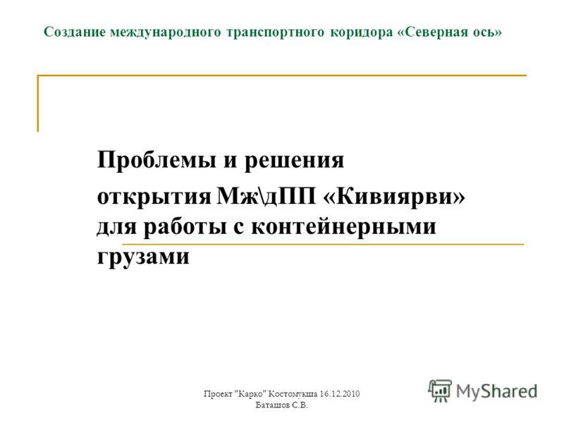 Проект Карко Костомукша 16.12.2010 Баташов С.В. Создание международного транспортного коридора «Северная ось» Проблемы и решения открытия Мж\дПП «Кивиярви» для работы с контейнерными грузами