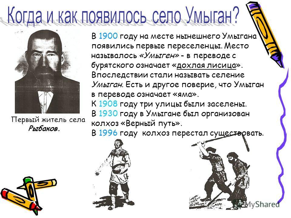 Первый житель села Рыбаков. В 1900 году на месте нынешнего Умыгана появились первые переселенцы. Место называлось «Умыген» - в переводе с бурятского означает «дохлая лисица». Впоследствии стали называть селение Умыган. Есть и другое поверие, что Умыг