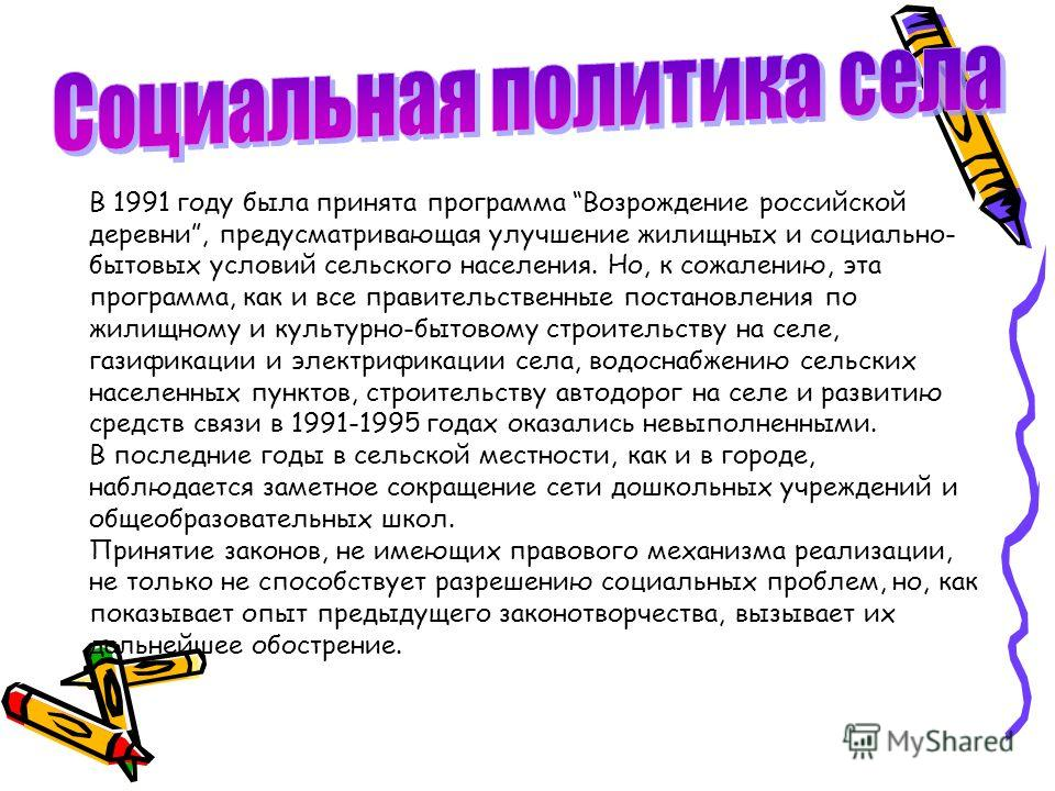 В 1991 году была принята программа Возрождение российской деревни, предусматривающая улучшение жилищных и социально- бытовых условий сельского населения. Но, к сожалению, эта программа, как и все правительственные постановления по жилищному и культур