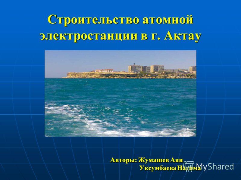 Строительство атомной электростанции в г. Актау Авторы: Жумашев Аян Авторы: Жумашев Аян Уксумбаева Нагима Уксумбаева Нагима