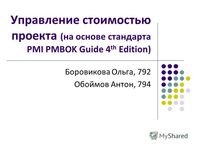 Управление стоимостью проекта (на основе стандарта PMI PMBOK Guide 4 th Edition) Боровикова Ольга, 792 Обоймов Антон, 794