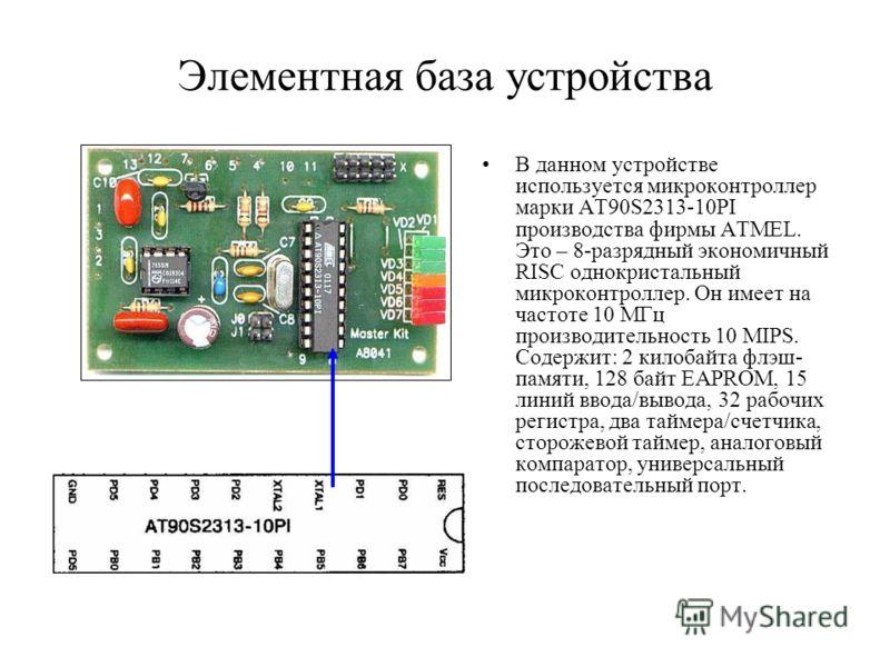 Элементная база устройства В данном устройстве используется микроконтроллер марки AT90S2313-10PI производства фирмы ATMEL. Это – 8-разрядный экономичный RISC однокристальный микроконтроллер. Он имеет на частоте 10 МГц производительность 10 MIPS. Соде