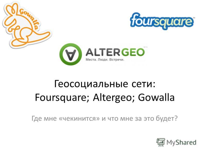 Геосоциальные сети: Foursquare; Altergeo; Gowalla Где мне «чекинится» и что мне за это будет?