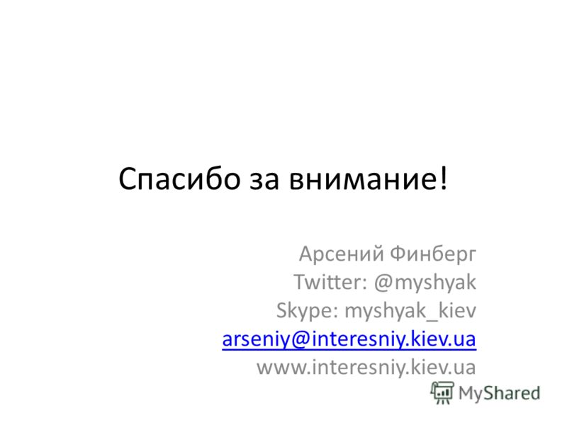 Спасибо за внимание! Арсений Финберг Twitter: @myshyak Skype: myshyak_kiev arseniy@interesniy.kiev.ua www.interesniy.kiev.ua