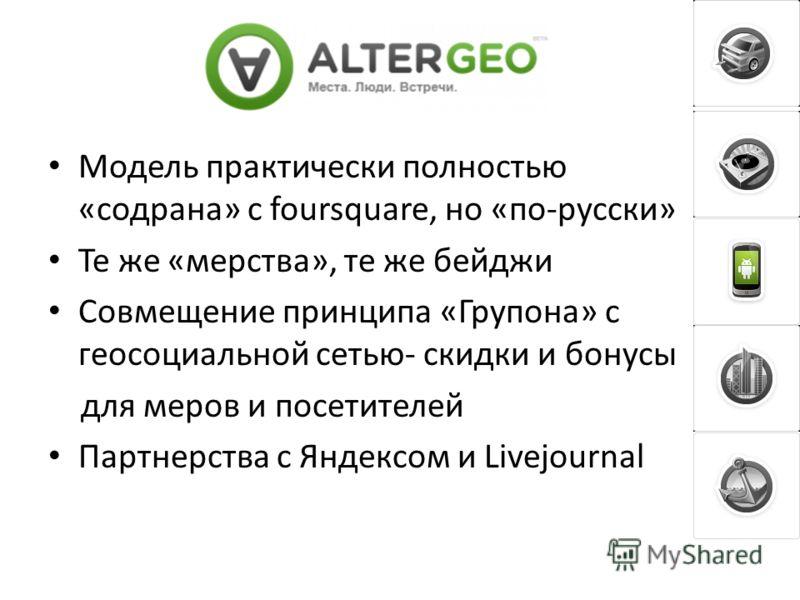 Модель практически полностью «содрана» с foursquare, но «по-русски» Те же «мерства», те же бейджи Совмещение принципа «Групона» с геосоциальной сетью- скидки и бонусы для меров и посетителей Партнерства с Яндексом и Livejournal