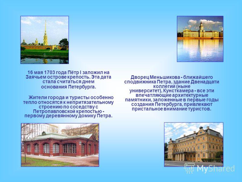 Жители города и туристы особенно тепло относятся к непритязательному строению по соседству с Петропавловской крепостью - первому деревянному домику Петра. 16 мая 1703 года Пётр I заложил на Заячьем острове крепость. Эта дата стала считаться днем осно