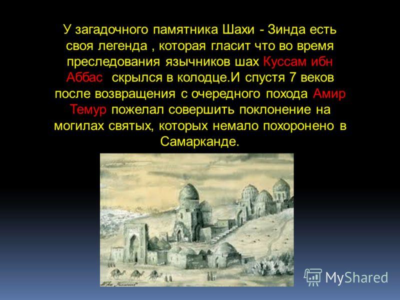 У загадочного памятника Шахи - Зинда есть своя легенда, которая гласит что во время преследования язычников шах Куссам ибн Аббас скрылся в колодце.И спустя 7 веков после возвращения с очередного похода Амир Темур пожелал совершить поклонение на могил