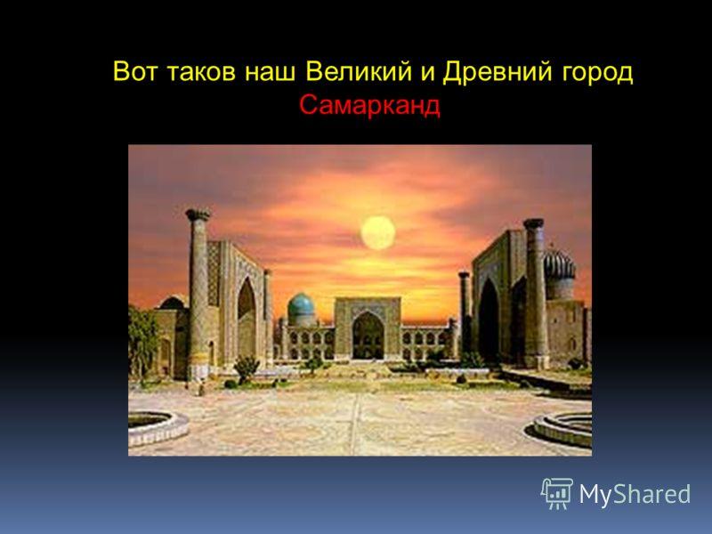 Вот таков наш Великий и Древний город Самарканд