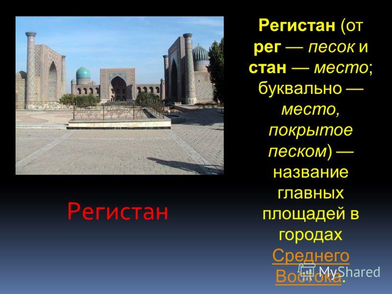Рeгистан Регистан (от рег песок и стан место; буквально место, покрытое песком) название главных площадей в городах Среднего Востока. Среднего Востока