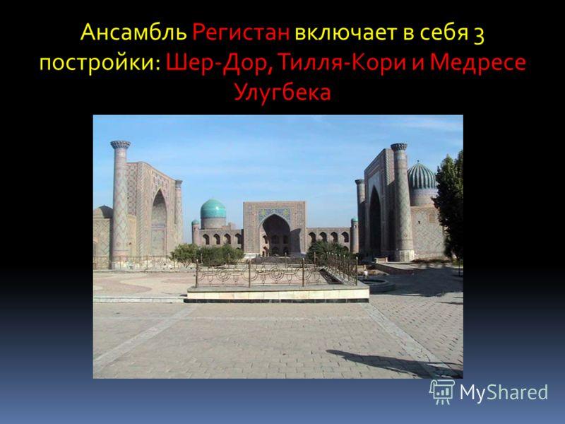 Ансамбль Регистан включает в себя 3 постройки: Шер-Дор, Тилля-Кори и Медресе Улугбека