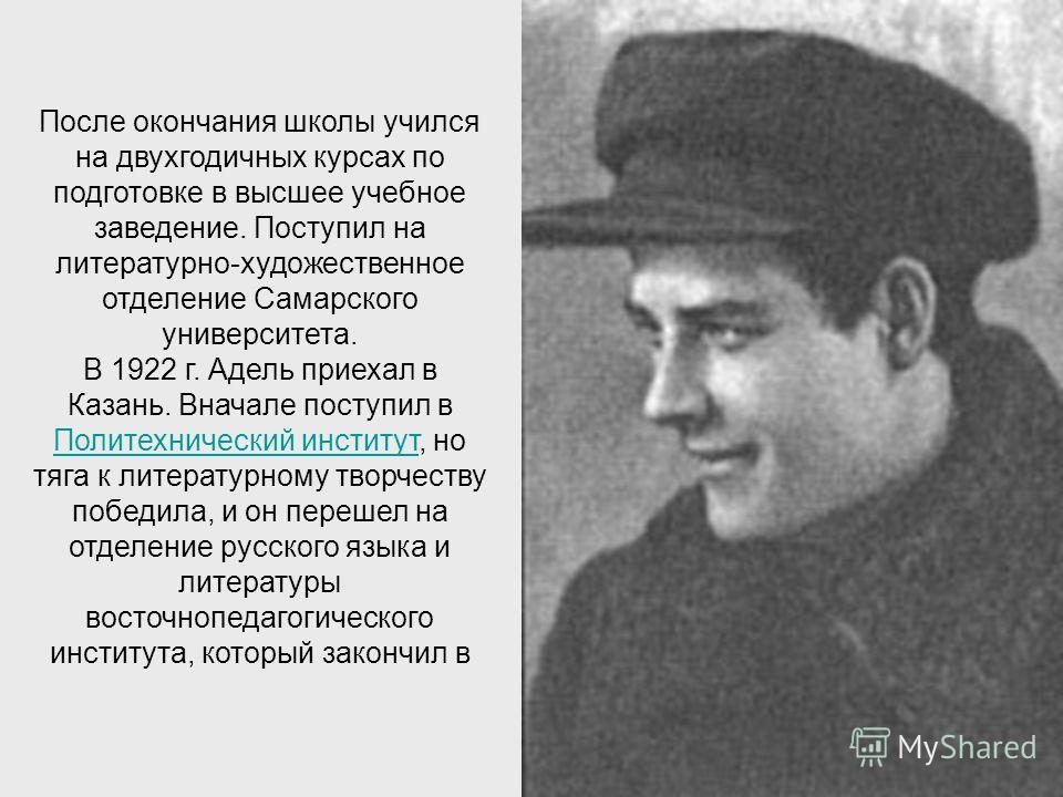 После окончания школы учился на двухгодичных курсах по подготовке в высшее учебное заведение. Поступил на литературно-художественное отделение Самарского университета. В 1922 г. Адель приехал в Казань. Вначале поступил в Политехнический институт, но