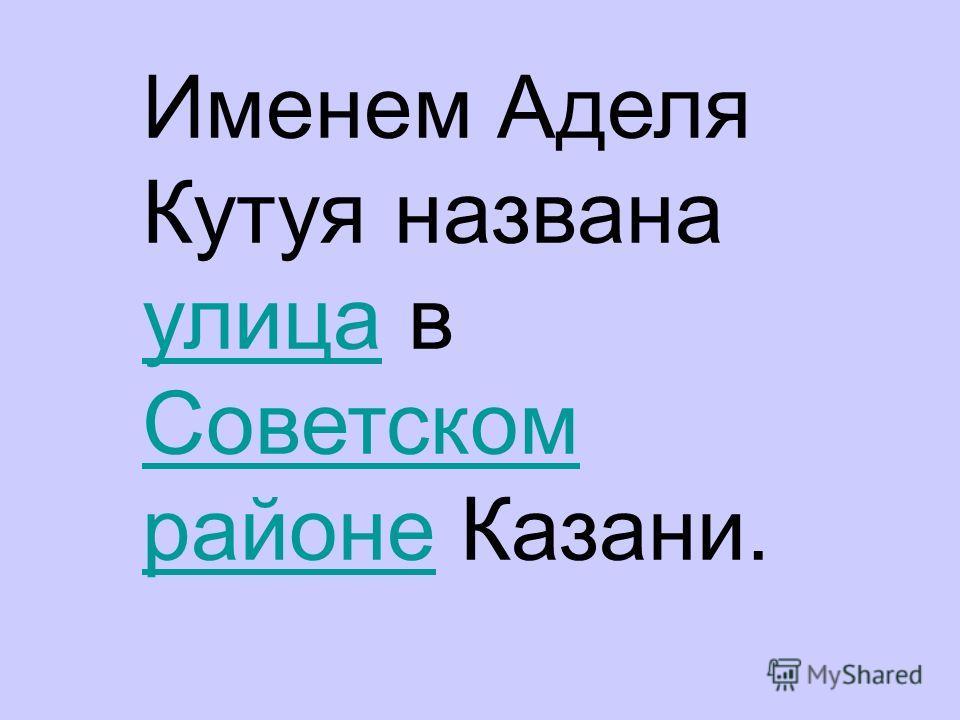 Именем Аделя Кутуя названа улица в Советском районе Казани. улица Советском районе